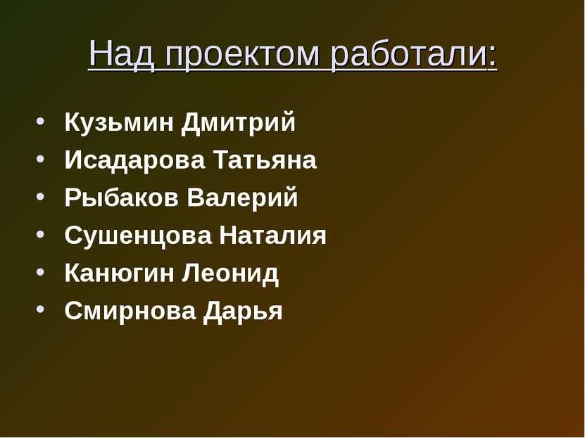 Над проектом работали: Кузьмин Дмитрий Исадарова Татьяна Рыбаков Валерий Суше...