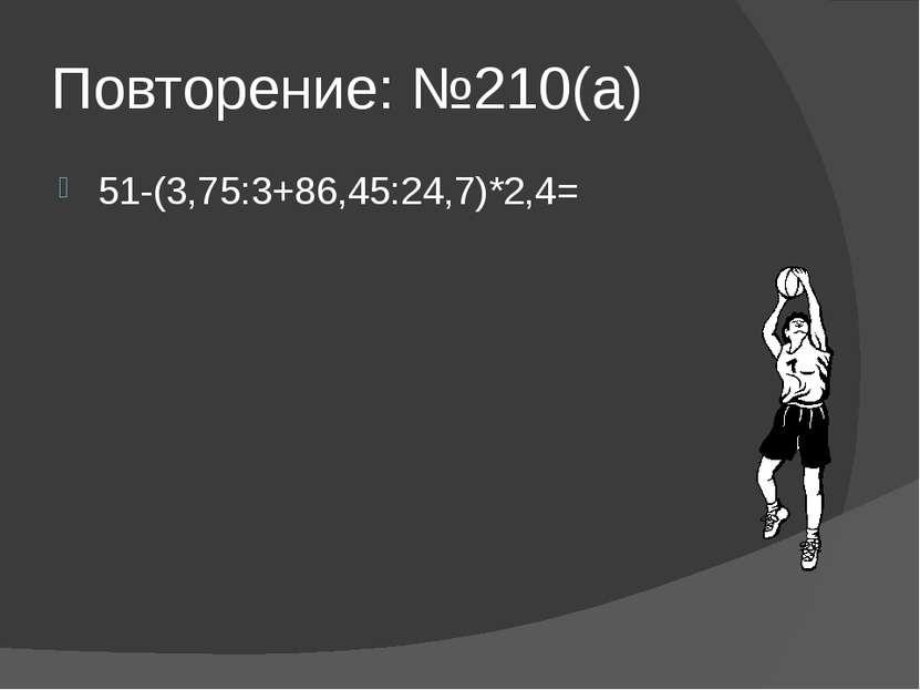 Повторение: №210(а) 51-(3,75:3+86,45:24,7)*2,4=