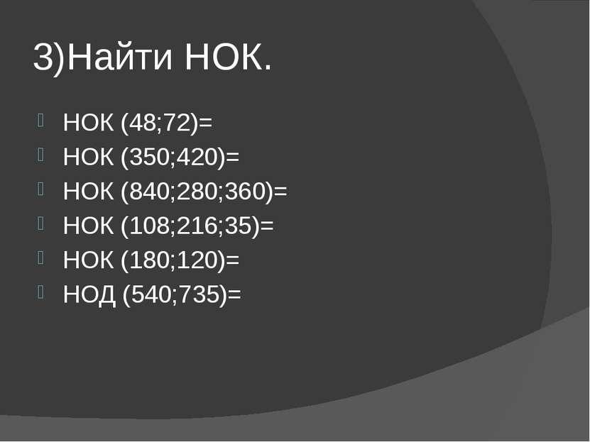 3)Найти НОК. НОК (48;72)= НОК (350;420)= НОК (840;280;360)= НОК (108;216;35)=...