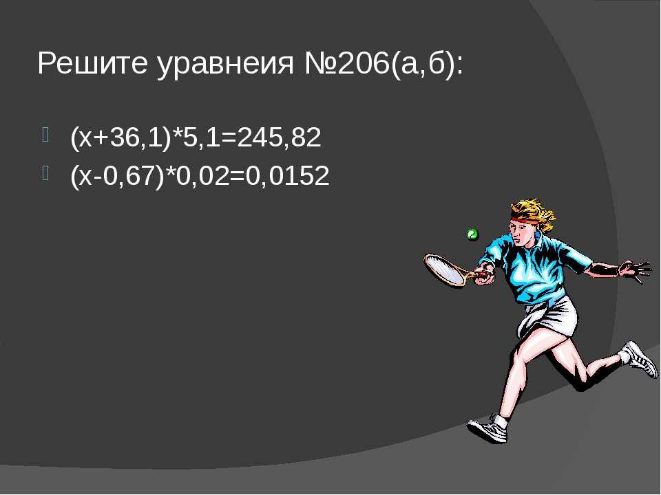 Решите уравнеия №206(а,б): (х+36,1)*5,1=245,82 (х-0,67)*0,02=0,0152