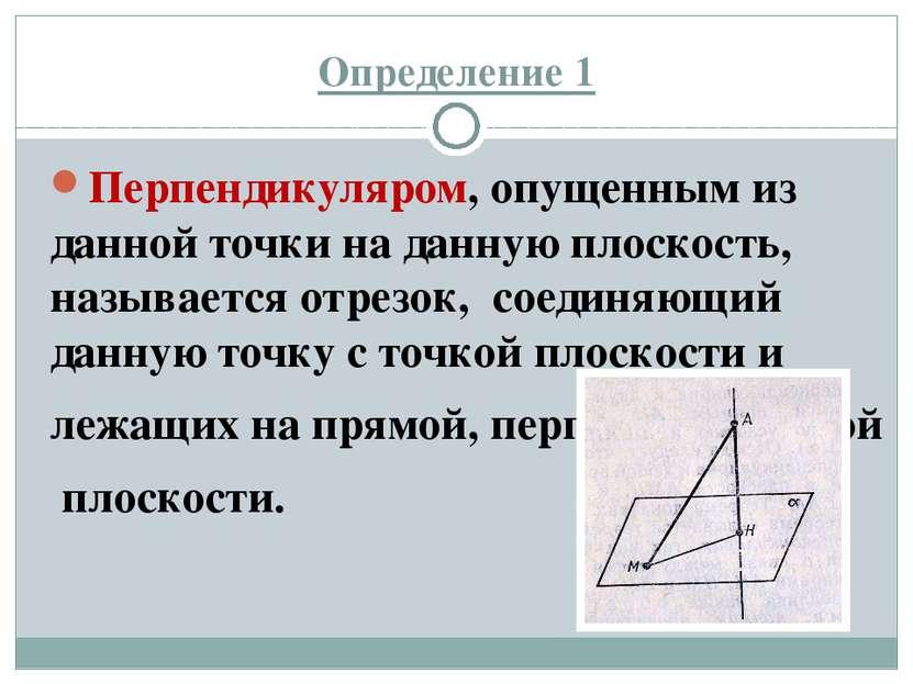 Определение 1 Перпендикуляром, опущенным из данной точки на данную плоскость,...