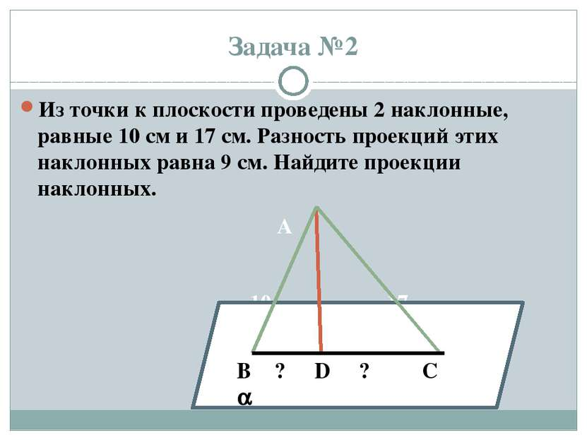 Задача №2 Из точки к плоскости проведены 2 наклонные, равные 10 см и 17 см. Р...
