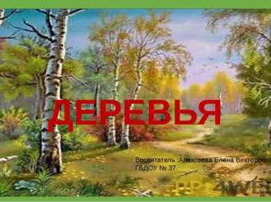 ДЕРЕВЬЯ Воспитатель :Алексеева Елена Викторовна ГБДОУ № 37