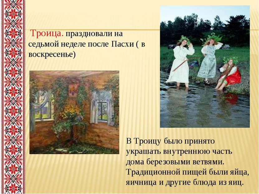 Троица. праздновали на седьмой неделе после Пасхи ( в воскресенье) В Троицу б...