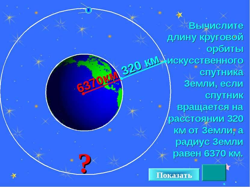 * Вычислите длину круговой орбиты искусственного спутника Земли, если спутник...