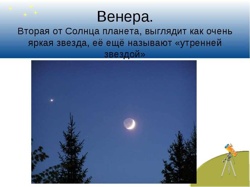 Венера. Вторая от Солнца планета, выглядит как очень яркая звезда, её ещё наз...