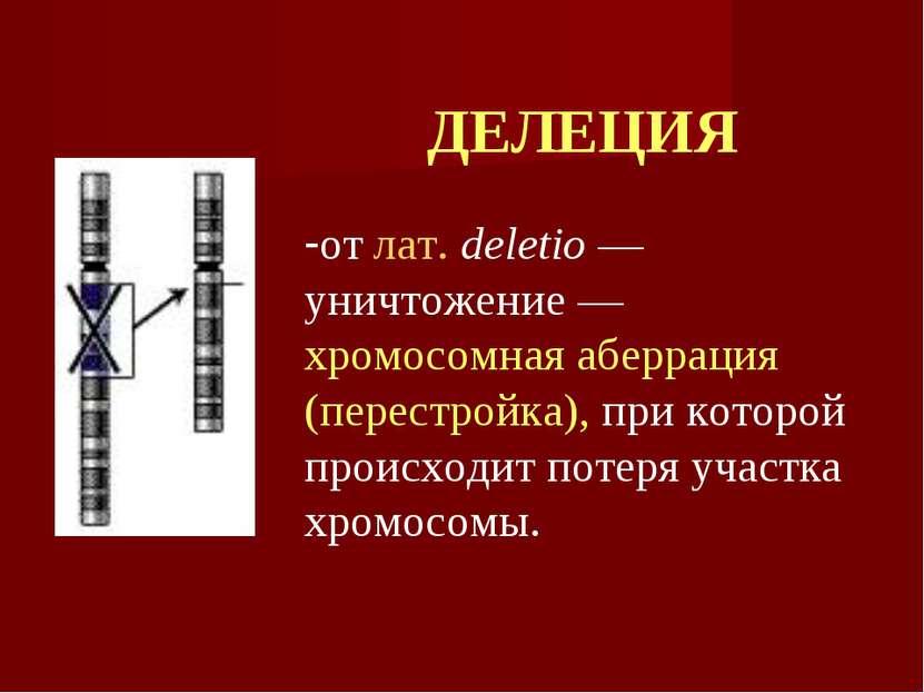 ДЕЛЕЦИЯ от лат. deletio — уничтожение — хромосомная аберрация (перестройка), ...