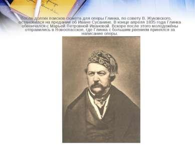 После долгих поисков сюжета для оперы Глинка, по совету В. Жуковского, остано...