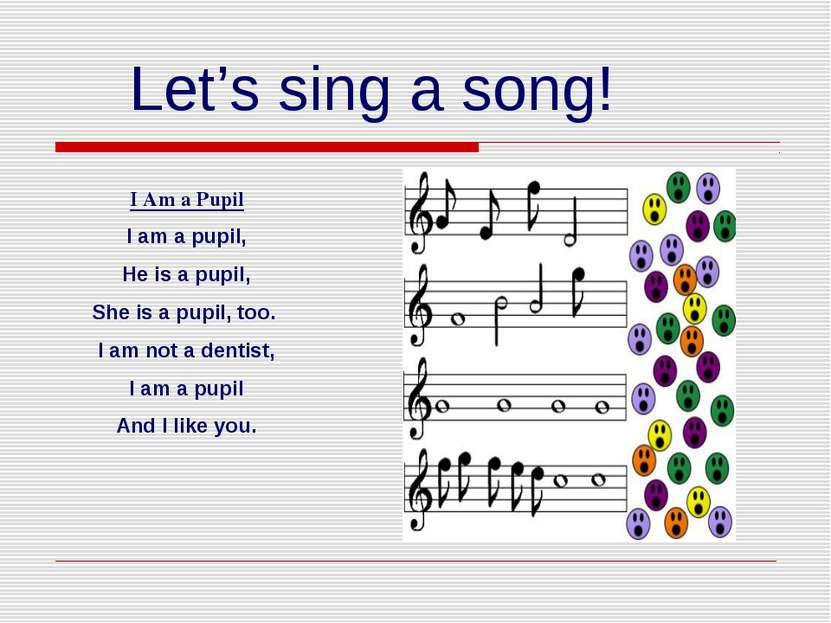 Let's sing a song! I Am a Pupil I am a pupil, He is a pupil, She is a pupil, ...