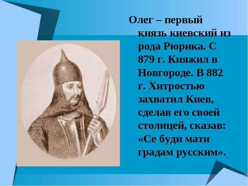 Олег – первый князь киевский из рода Рюрика. С 879 г. Княжил в Новгороде. В 8...
