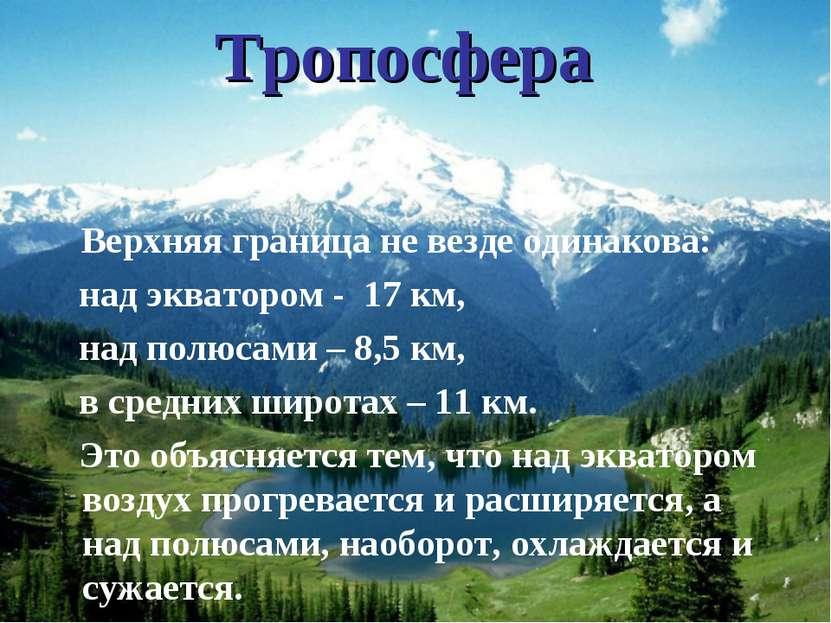 Тропосфера Верхняя граница не везде одинакова: над экватором - 17 км, над пол...