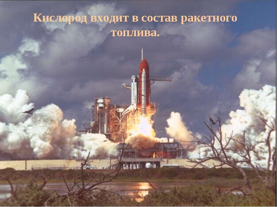 Кислород входит в состав ракетного топлива.