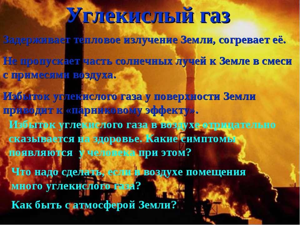 Углекислый газ Задерживает тепловое излучение Земли, согревает её. Не пропуск...