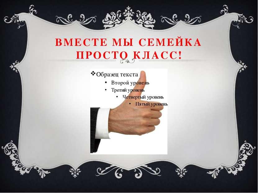 ВМЕСТЕ МЫ СЕМЕЙКА ПРОСТО КЛАСС!