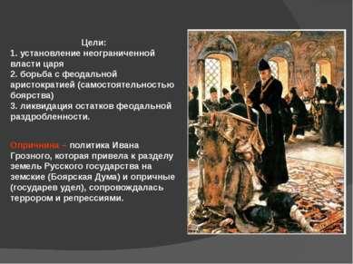 Цели: 1. установление неограниченной власти царя 2. борьба с феодальной арист...