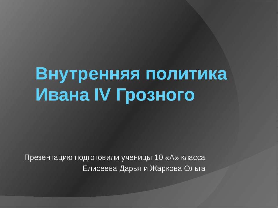 Внутренняя политика Ивана IV Грозного Презентацию подготовили ученицы 10 «А» ...