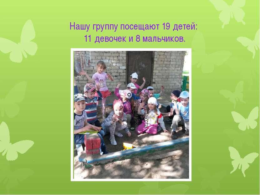 Нашу группу посещают 19 детей: 11 девочек и 8 мальчиков.