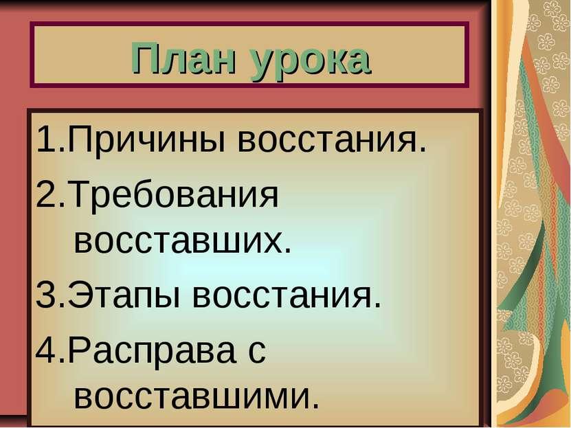 План урока 1.Причины восстания. 2.Требования восставших. 3.Этапы восстания. 4...