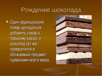 Рождение шоколада Один французский повар догадаться добавить сахар к горькому...