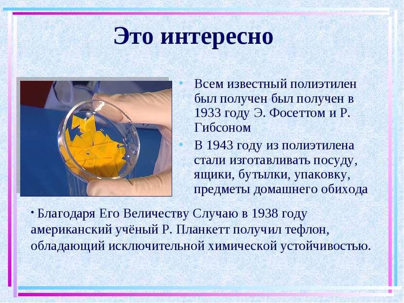 Это интересно Всем известный полиэтилен был получен был получен в 1933 году Э...