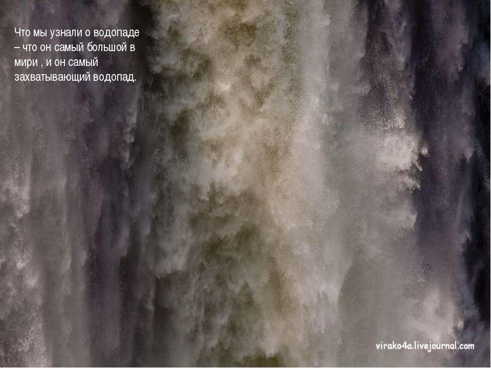 Что мы узнали о водопаде – что он самый большой в мири , и он самый захватыва...