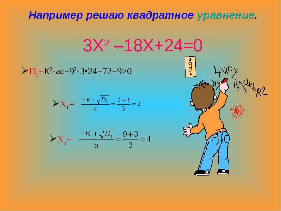 Например решаю квадратное уравнение. 3Х2 –18Х+24=0 D1=К2-ас=92-3•24=72=9>0 Х1...