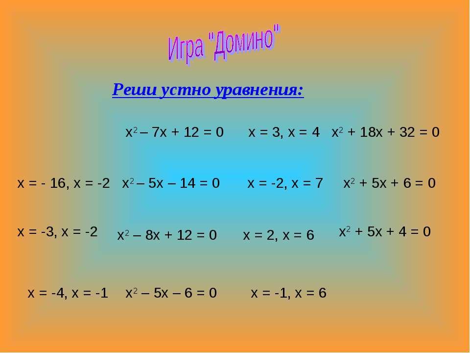 Реши устно уравнения: х2 – 7х + 12 = 0 х = 3, х = 4 х2 + 18х + 32 = 0 х = - 1...