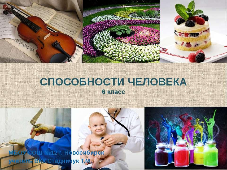 СПОСОБНОСТИ ЧЕЛОВЕКА 6 класс МБОУ СОШ №12 г. Новосибирск учитель ВКК Стадничу...