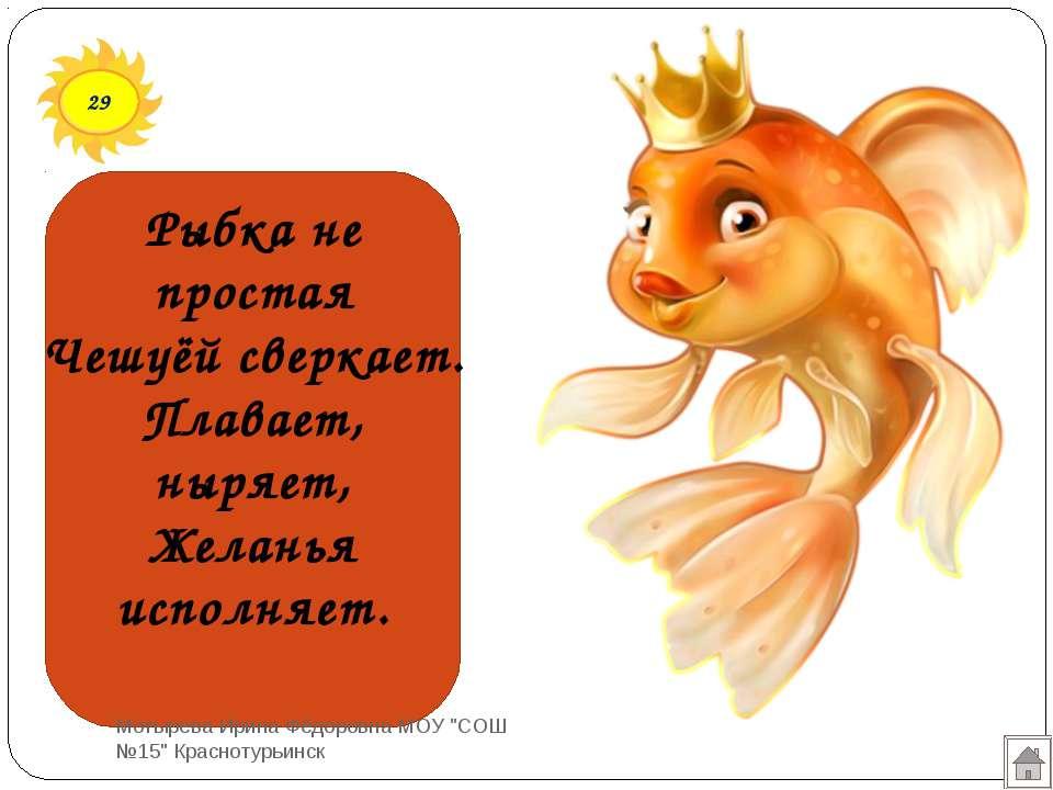 29 Рыбка не простая Чешуёй сверкает. Плавает, ныряет, Желанья исполняет. Моты...