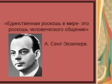 «Единственная роскошь в мире- это роскошь человеческого общения» А. Сент-Экзю...