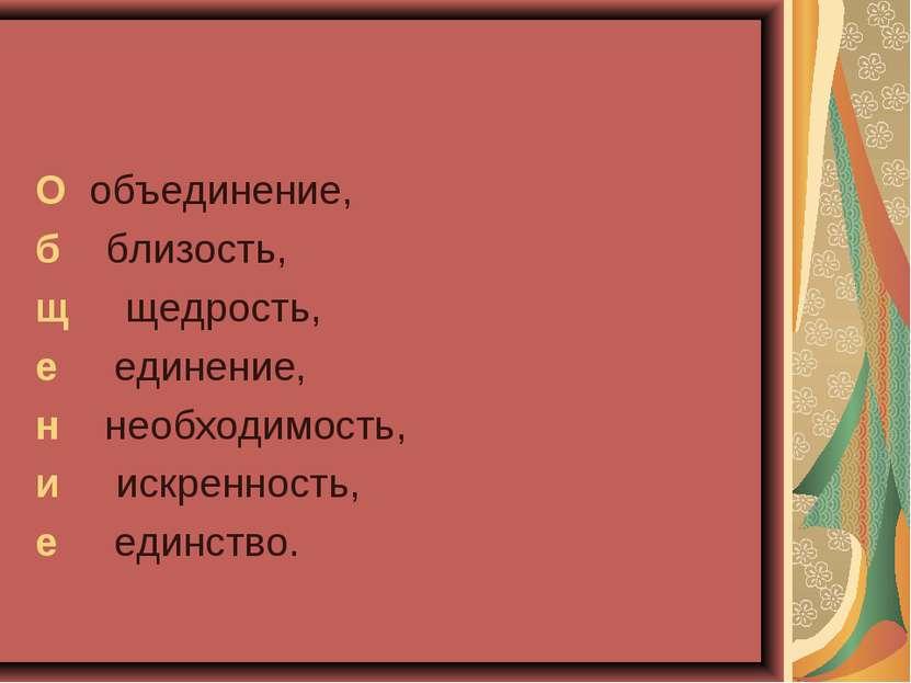 О объединение, б близость, щ щедрость, е единение, н необходимость, и искренн...