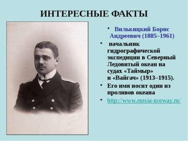 ИНТЕРЕСНЫЕ ФАКТЫ Вилькицкий Борис Андреевич (1885–1961) начальник гидрографич...