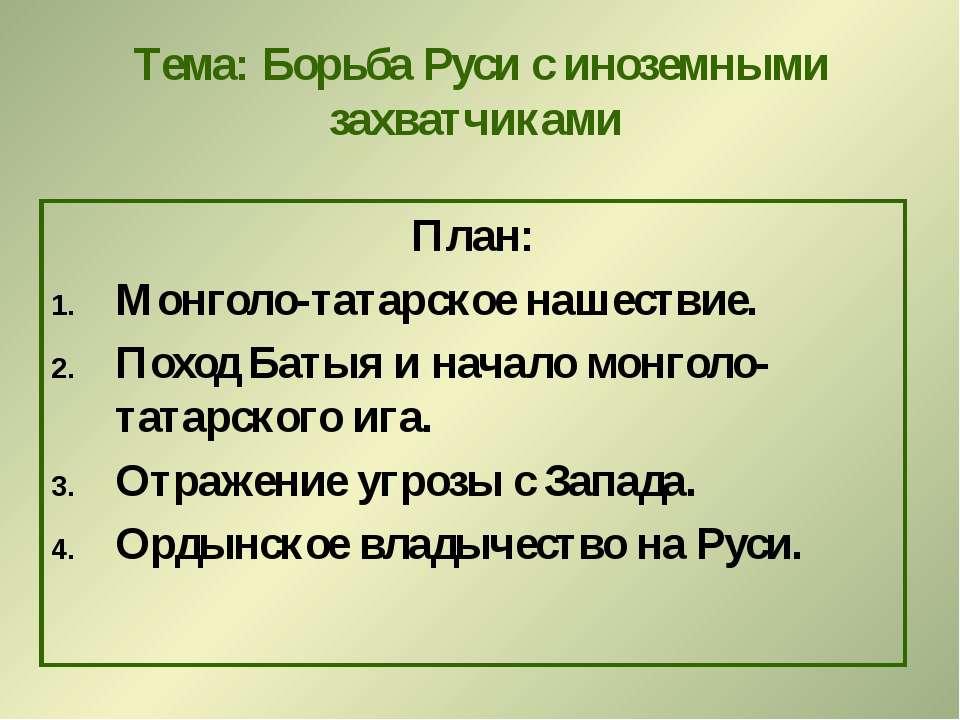 Тема: Борьба Руси с иноземными захватчиками План: Монголо-татарское нашествие...