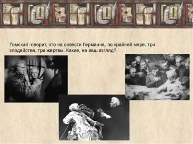 Томский говорит, что на совести Германна, по крайней мере, три злодейства, тр...