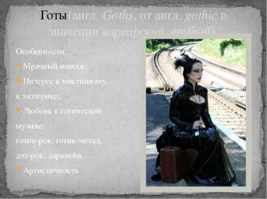 Особенности: Мрачный имидж; Интерес к мистицизму, к эзотерике; Любовь к готич...