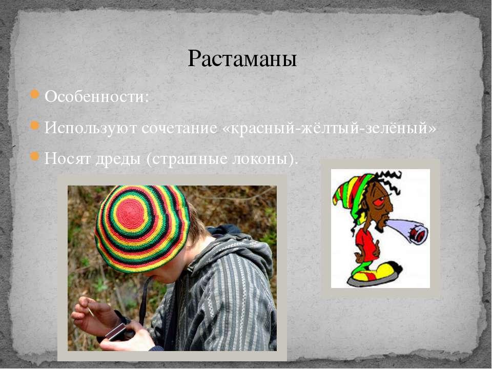 Особенности: Используют сочетание «красный-жёлтый-зелёный» Носят дреды (страш...