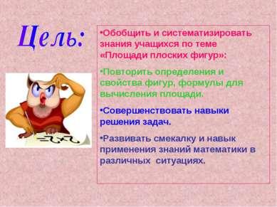 Обобщить и систематизировать знания учащихся по теме «Площади плоских фигур»:...