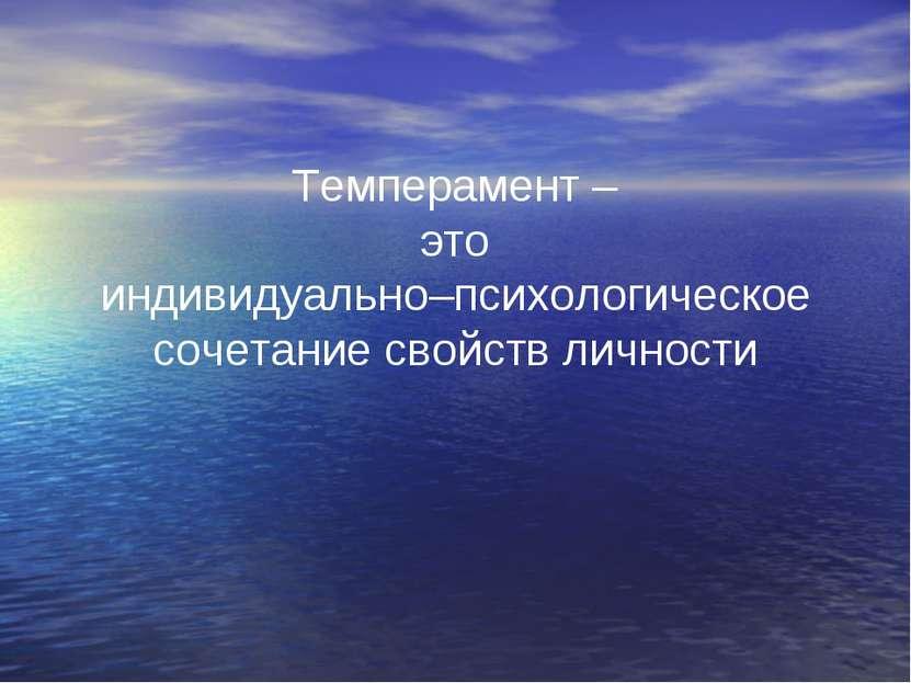 Темперамент – это индивидуально–психологическое сочетание свойств личности