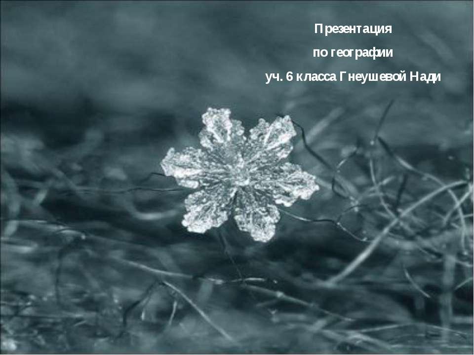 Презентация по географии уч. 6 класса Гнеушевой Нади