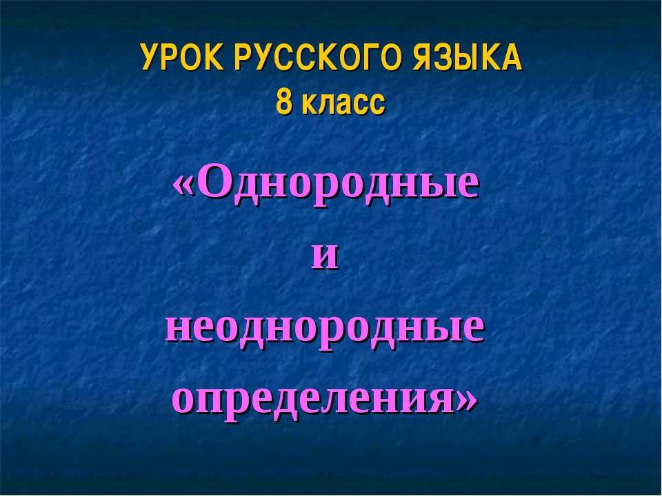 УРОК РУССКОГО ЯЗЫКА 8 класс «Однородные и неоднородные определения»