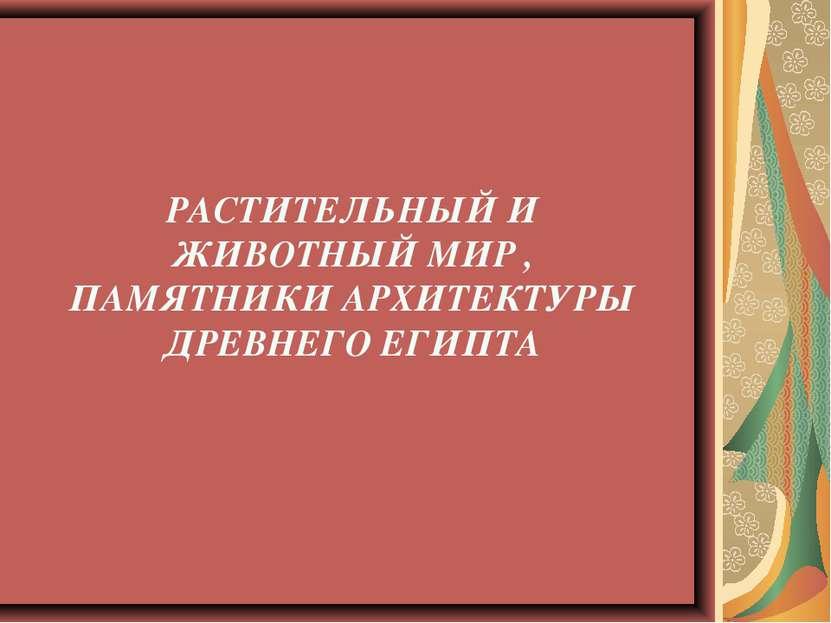 РАСТИТЕЛЬНЫЙ И ЖИВОТНЫЙ МИР , ПАМЯТНИКИ АРХИТЕКТУРЫ ДРЕВНЕГО ЕГИПТА