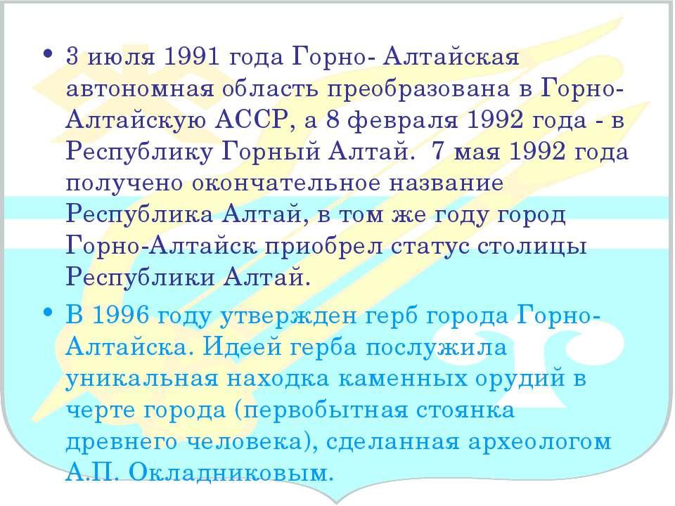 3 июля 1991 года Горно- Алтайская автономная область преобразована в Горно-Ал...