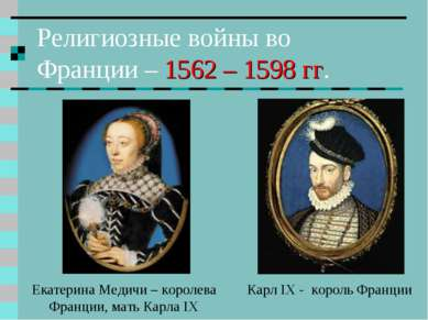 Религиозные войны во Франции – 1562 – 1598 гг. Карл IX - король Франции Екате...