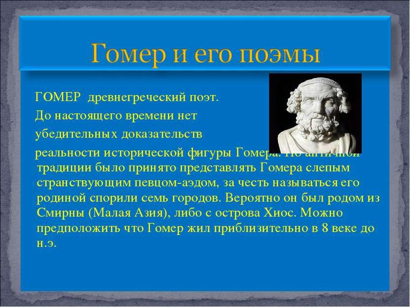 ГОМЕР древнегреческий поэт. До настоящего времени нет убедительных доказатель...