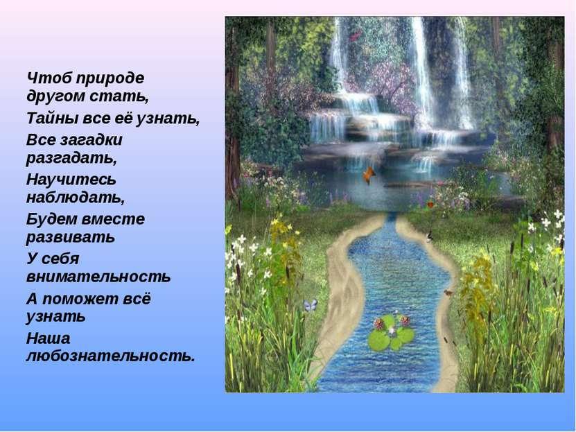 Чтоб природе другом стать, Тайны все её узнать, Все загадки разгадать, Научит...