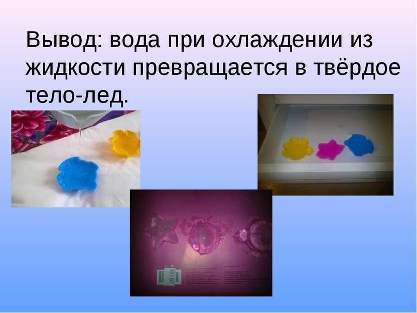 Вывод: вода при охлаждении из жидкости превращается в твёрдое тело-лед.