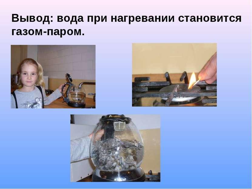 Вывод: вода при нагревании становится газом-паром.