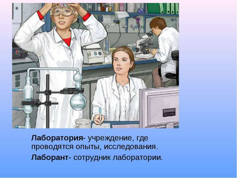 Лаборатория- учреждение, где проводятся опыты, исследования. Лаборант- сотруд...