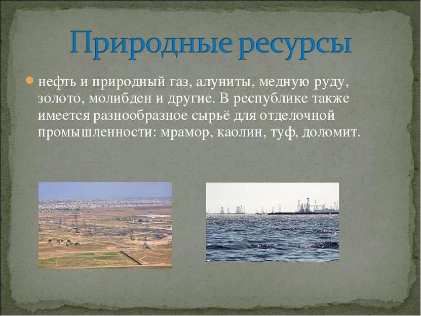нефть и природный газ,алуниты, медную руду, золото, молибден и другие. В рес...