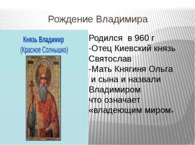 Рождение Владимира Родился в 960 г -Отец Киевский князь Святослав -Мать Княги...